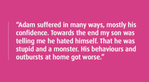 """""""Adam suffered in many ways, mostly his confidence. Towards the end my son was telling me he hated himself. That he was stupid and a monster. His behaviours and outbursts at home got worse."""""""